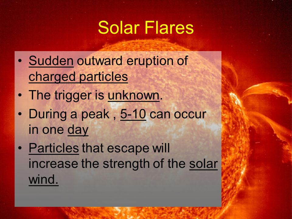 Solar Flares Sudden outward eruption of charged particles The trigger is unknown.