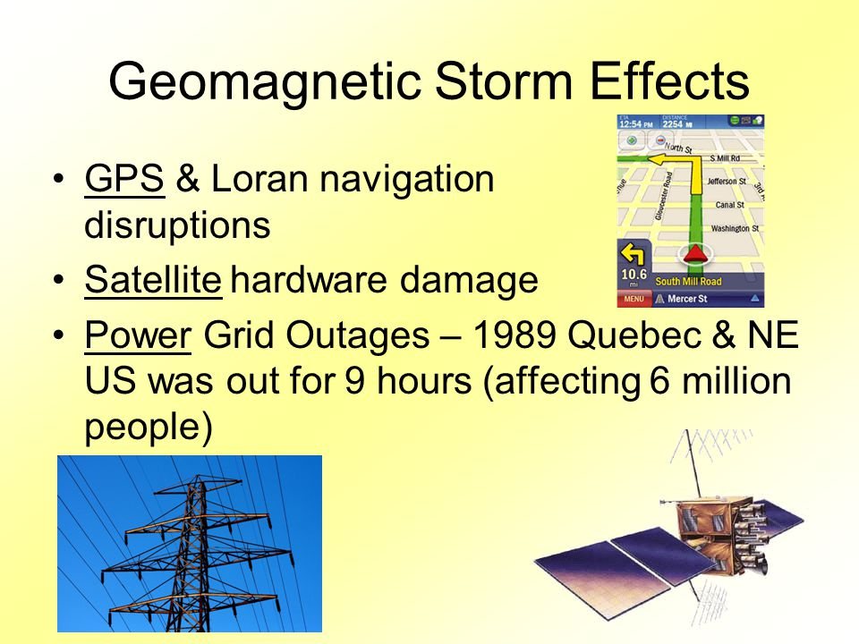 Geomagnetic Storm Effects GPS & Loran navigation disruptions Satellite hardware damage Power Grid Outages – 1989 Quebec & NE US was out for 9 hours (affecting 6 million people)