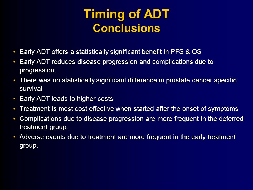 Timing of ADT Conclusions Early ADT offers a statistically significant benefit in PFS & OS Early ADT offers a statistically significant benefit in PFS & OS Early ADT reduces disease progression and complications due to progression.