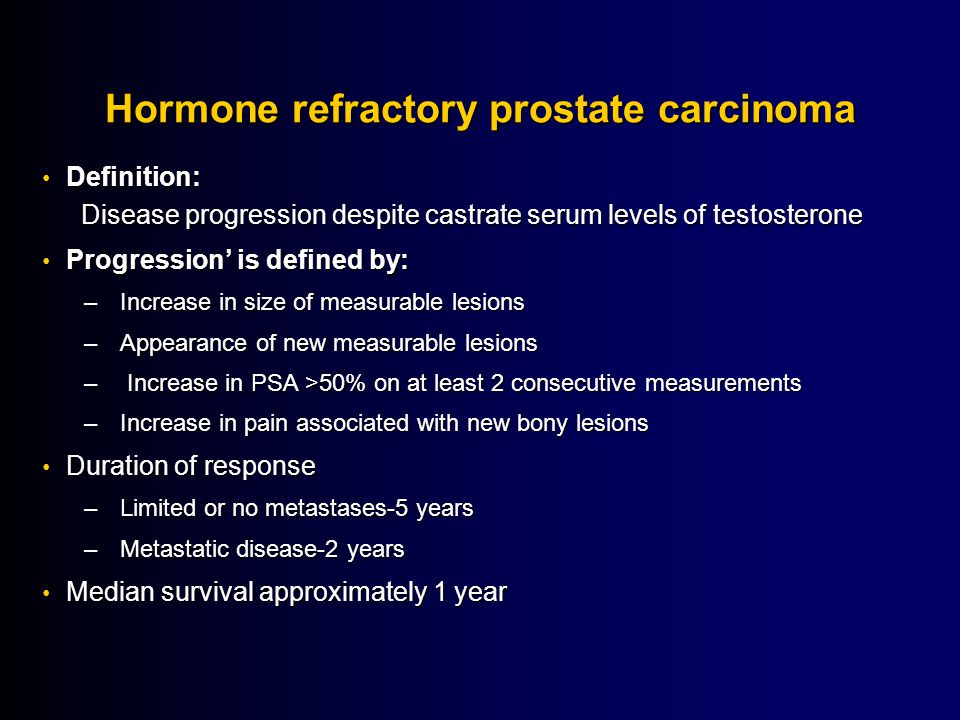 Hormone refractory prostate carcinoma Definition: Disease progression despite castrate serum levels of testosterone Definition: Disease progression despite castrate serum levels of testosterone Progression' is defined by: Progression' is defined by: –Increase in size of measurable lesions –Appearance of new measurable lesions – Increase in PSA >50% on at least 2 consecutive measurements –Increase in pain associated with new bony lesions Duration of response Duration of response –Limited or no metastases-5 years –Metastatic disease-2 years Median survival approximately 1 year Median survival approximately 1 year