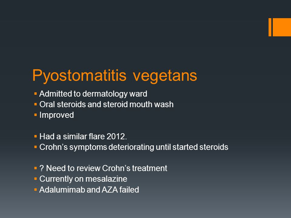 Pyostomatitis vegetans  Admitted to dermatology ward  Oral steroids and steroid mouth wash  Improved  Had a similar flare 2012.  Crohn's symptoms