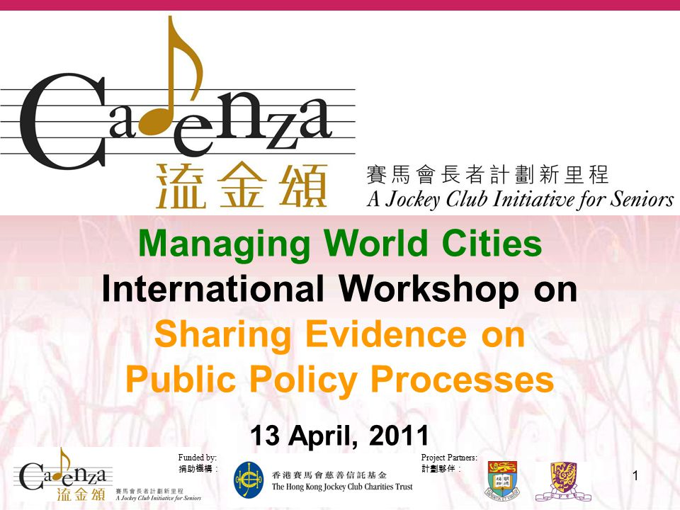 Project Partners: 計劃夥伴: Funded by: 捐助機構: 1 Managing World Cities International Workshop on Sharing Evidence on Public Policy Processes 13 April, 2011