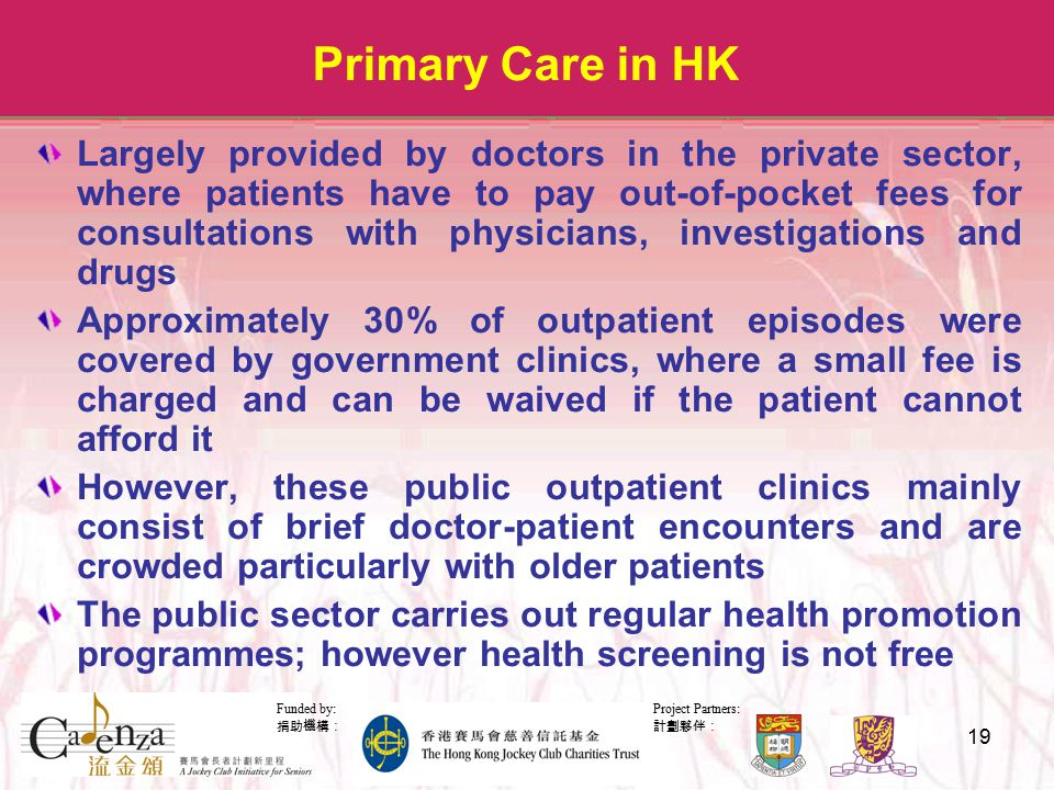 Project Partners: 計劃夥伴: Funded by: 捐助機構: 19 Primary Care in HK Largely provided by doctors in the private sector, where patients have to pay out-of-pocket fees for consultations with physicians, investigations and drugs Approximately 30% of outpatient episodes were covered by government clinics, where a small fee is charged and can be waived if the patient cannot afford it However, these public outpatient clinics mainly consist of brief doctor-patient encounters and are crowded particularly with older patients The public sector carries out regular health promotion programmes; however health screening is not free