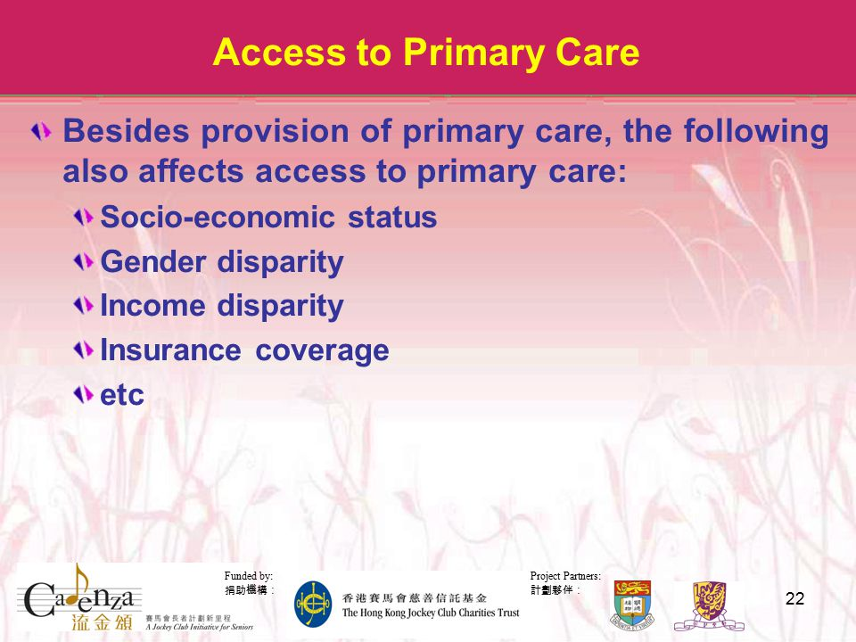 Project Partners: 計劃夥伴: Funded by: 捐助機構: 22 Access to Primary Care Besides provision of primary care, the following also affects access to primary care: Socio-economic status Gender disparity Income disparity Insurance coverage etc