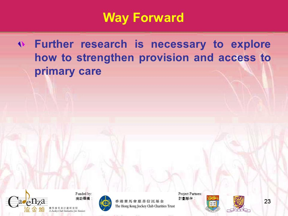 Project Partners: 計劃夥伴: Funded by: 捐助機構: 23 Way Forward Further research is necessary to explore how to strengthen provision and access to primary care
