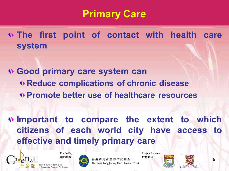 Project Partners: 計劃夥伴: Funded by: 捐助機構: 55 Primary Care The first point of contact with health care system Good primary care system can Reduce complications of chronic disease Promote better use of healthcare resources Important to compare the extent to which citizens of each world city have access to effective and timely primary care