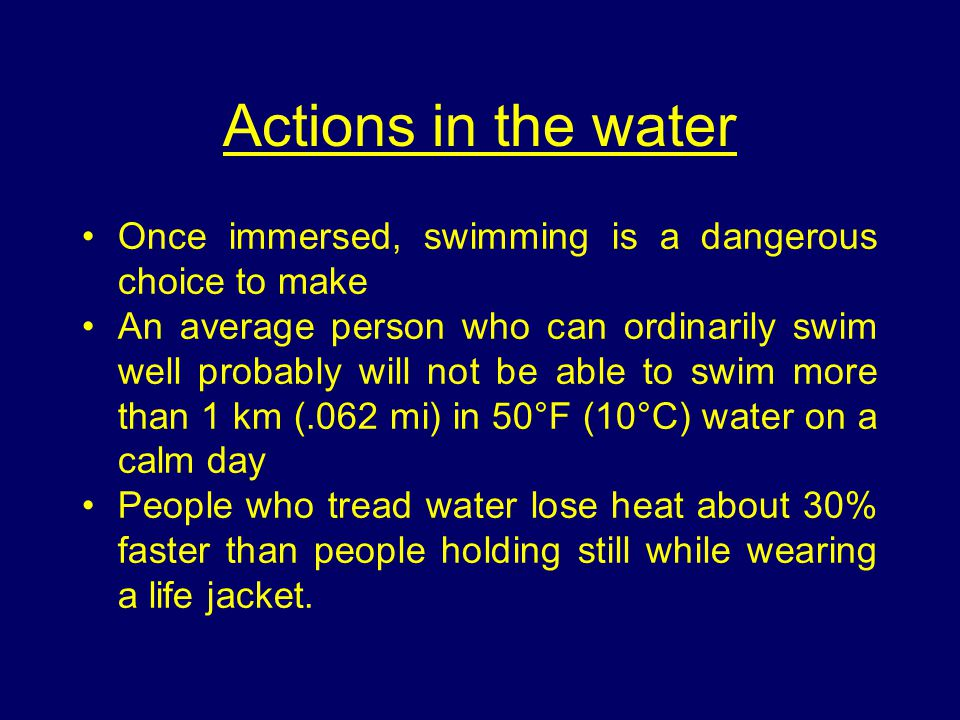 Actions in the water Once immersed, swimming is a dangerous choice to make An average person who can ordinarily swim well probably will not be able to swim more than 1 km (.062 mi) in 50°F (10°C) water on a calm day People who tread water lose heat about 30% faster than people holding still while wearing a life jacket.