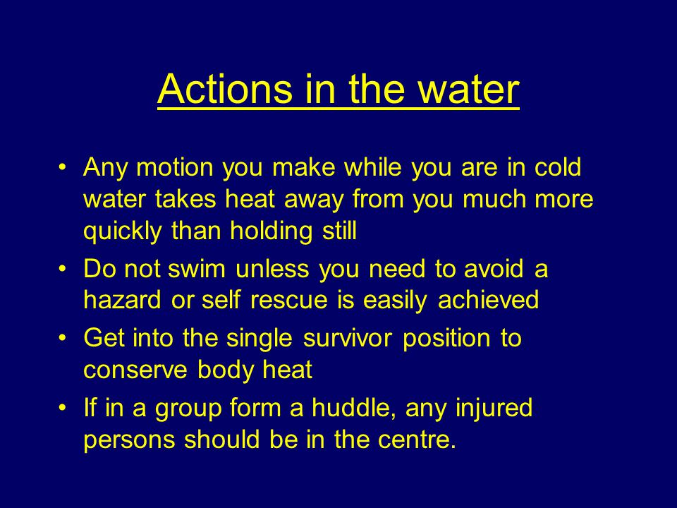 Actions in the water Any motion you make while you are in cold water takes heat away from you much more quickly than holding still Do not swim unless you need to avoid a hazard or self rescue is easily achieved Get into the single survivor position to conserve body heat If in a group form a huddle, any injured persons should be in the centre.