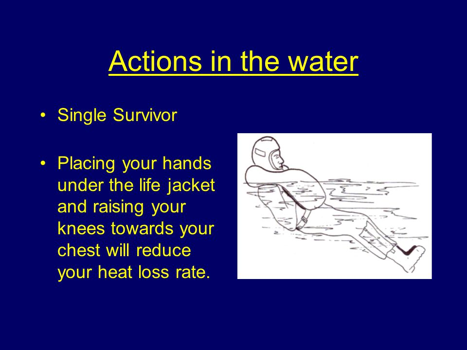 Actions in the water Single Survivor Placing your hands under the life jacket and raising your knees towards your chest will reduce your heat loss rate.