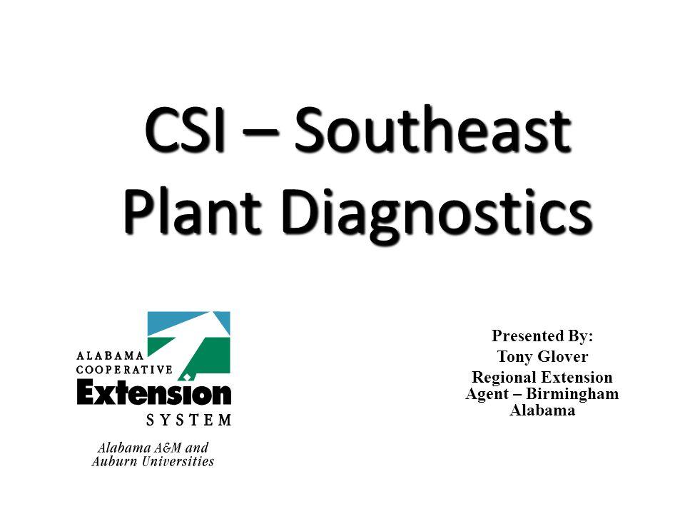 CSI – Southeast Plant Diagnostics Presented By: Tony Glover Regional Extension Agent – Birmingham Alabama