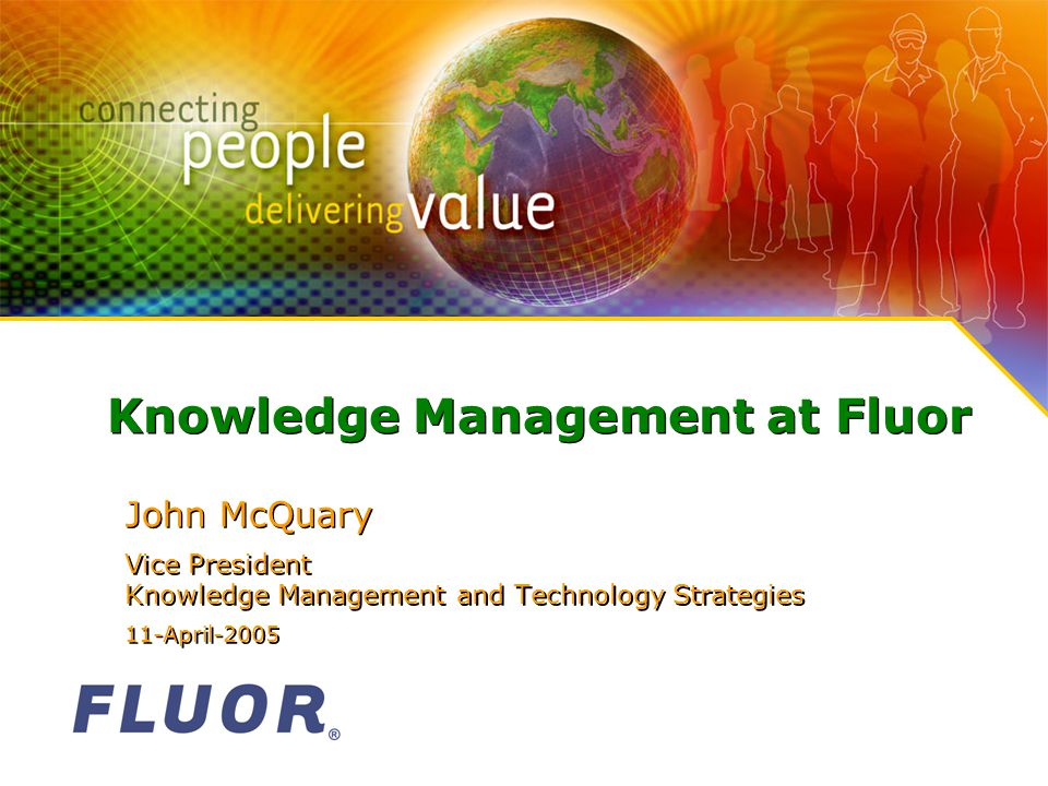 Knowledge Management at Fluor John McQuary Vice President Knowledge Management and Technology Strategies 11-April-2005 John McQuary Vice President Knowledge Management and Technology Strategies 11-April-2005