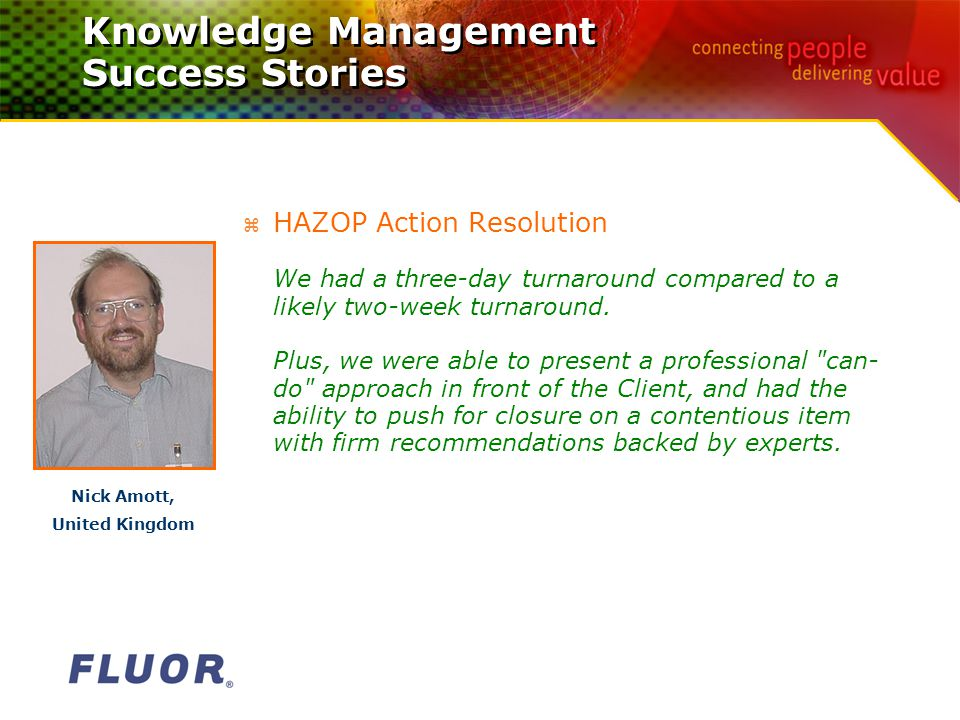 Knowledge Management Success Stories z HAZOP Action Resolution We had a three-day turnaround compared to a likely two-week turnaround.