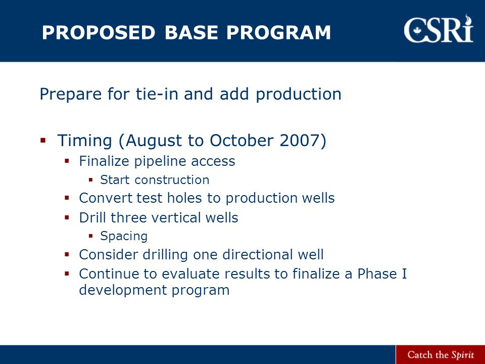 PROPOSED BASE PROGRAM Prepare for tie-in and add production  Timing (August to October 2007)  Finalize pipeline access  Start construction  Convert test holes to production wells  Drill three vertical wells  Spacing  Consider drilling one directional well  Continue to evaluate results to finalize a Phase I development program