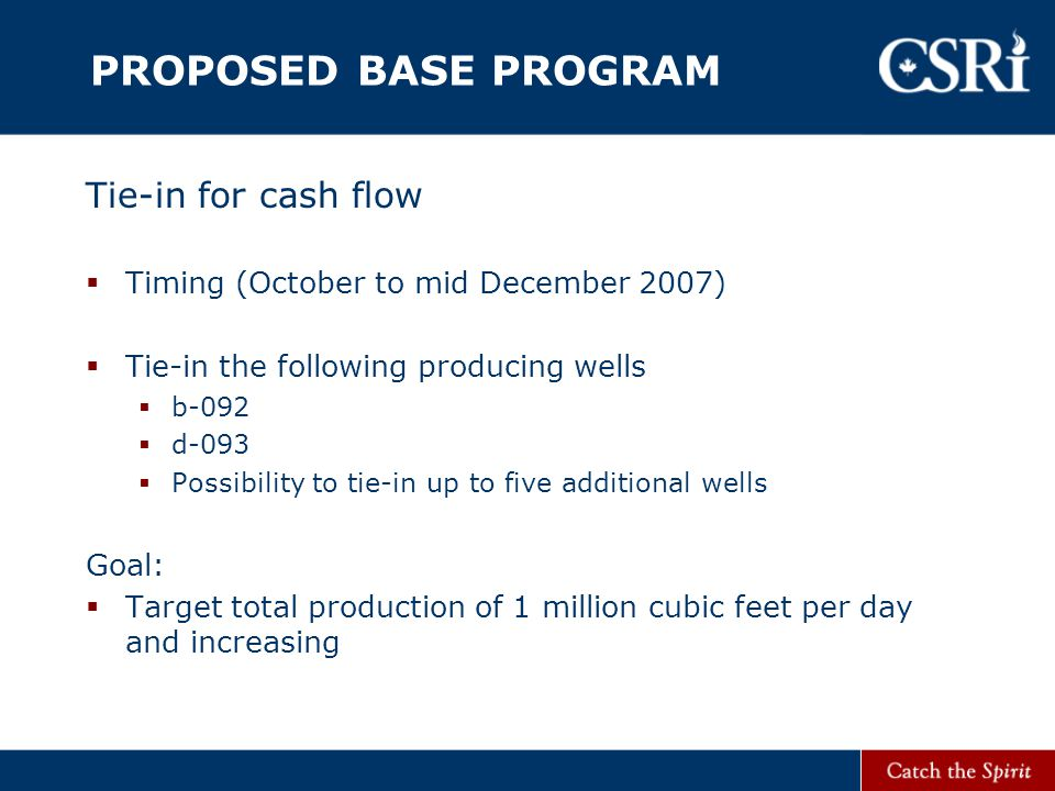 PROPOSED BASE PROGRAM Tie-in for cash flow  Timing (October to mid December 2007)  Tie-in the following producing wells  b-092  d-093  Possibility to tie-in up to five additional wells Goal:  Target total production of 1 million cubic feet per day and increasing