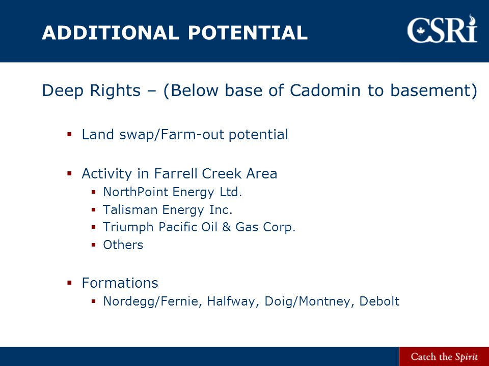 ADDITIONAL POTENTIAL Deep Rights – (Below base of Cadomin to basement)  Land swap/Farm-out potential  Activity in Farrell Creek Area  NorthPoint Energy Ltd.