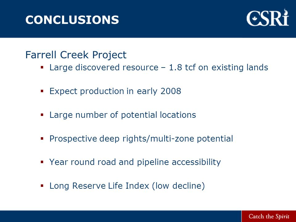 CONCLUSIONS Farrell Creek Project  Large discovered resource – 1.8 tcf on existing lands  Expect production in early 2008  Large number of potential locations  Prospective deep rights/multi-zone potential  Year round road and pipeline accessibility  Long Reserve Life Index (low decline)