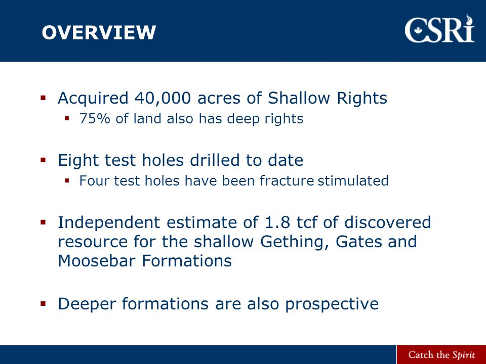 OVERVIEW  Acquired 40,000 acres of Shallow Rights  75% of land also has deep rights  Eight test holes drilled to date  Four test holes have been fracture stimulated  Independent estimate of 1.8 tcf of discovered resource for the shallow Gething, Gates and Moosebar Formations  Deeper formations are also prospective