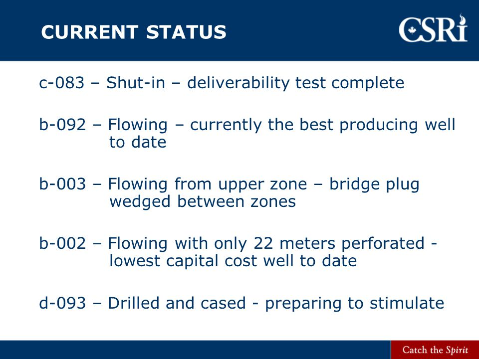 CURRENT STATUS c-083 – Shut-in – deliverability test complete b-092 – Flowing – currently the best producing well to date b-003 – Flowing from upper zone – bridge plug wedged between zones b-002 – Flowing with only 22 meters perforated - lowest capital cost well to date d-093 – Drilled and cased - preparing to stimulate