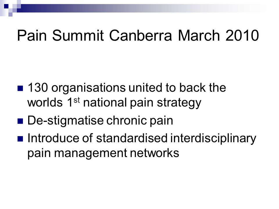 Pain Summit Canberra March 2010 130 organisations united to back the worlds 1 st national pain strategy De-stigmatise chronic pain Introduce of standardised interdisciplinary pain management networks