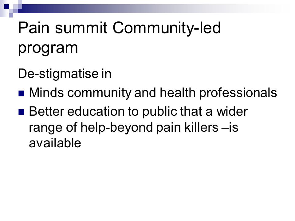 Pain summit Community-led program De-stigmatise in Minds community and health professionals Better education to public that a wider range of help-beyond pain killers –is available
