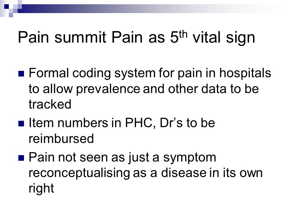 Pain summit Pain as 5 th vital sign Formal coding system for pain in hospitals to allow prevalence and other data to be tracked Item numbers in PHC, Dr's to be reimbursed Pain not seen as just a symptom reconceptualising as a disease in its own right