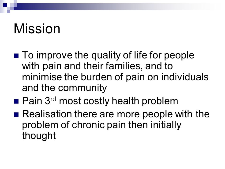 Mission To improve the quality of life for people with pain and their families, and to minimise the burden of pain on individuals and the community Pain 3 rd most costly health problem Realisation there are more people with the problem of chronic pain then initially thought