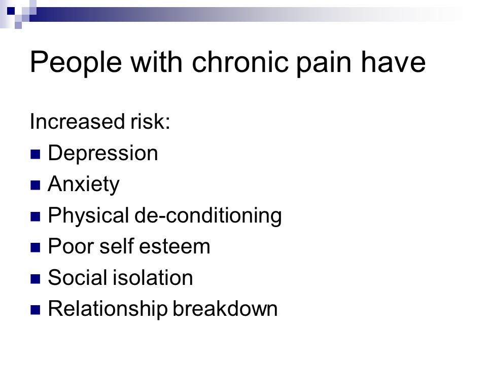 People with chronic pain have Increased risk: Depression Anxiety Physical de-conditioning Poor self esteem Social isolation Relationship breakdown