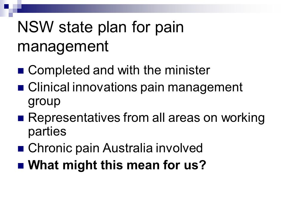 NSW state plan for pain management Completed and with the minister Clinical innovations pain management group Representatives from all areas on working parties Chronic pain Australia involved What might this mean for us