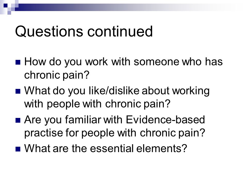 Questions continued How do you work with someone who has chronic pain.