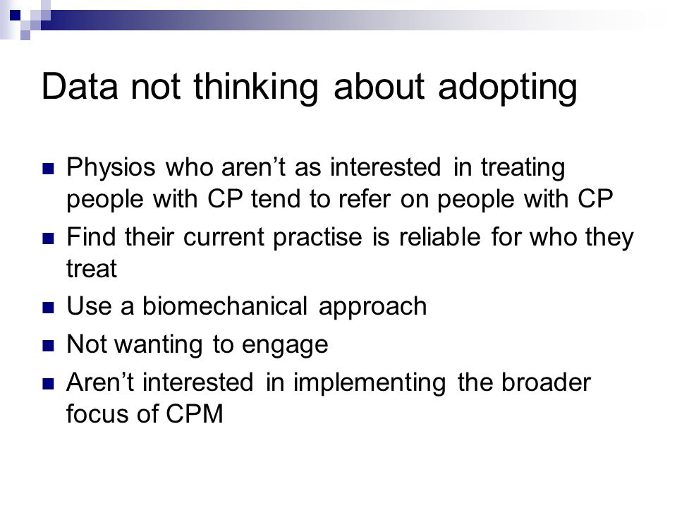 Data not thinking about adopting Physios who aren't as interested in treating people with CP tend to refer on people with CP Find their current practise is reliable for who they treat Use a biomechanical approach Not wanting to engage Aren't interested in implementing the broader focus of CPM