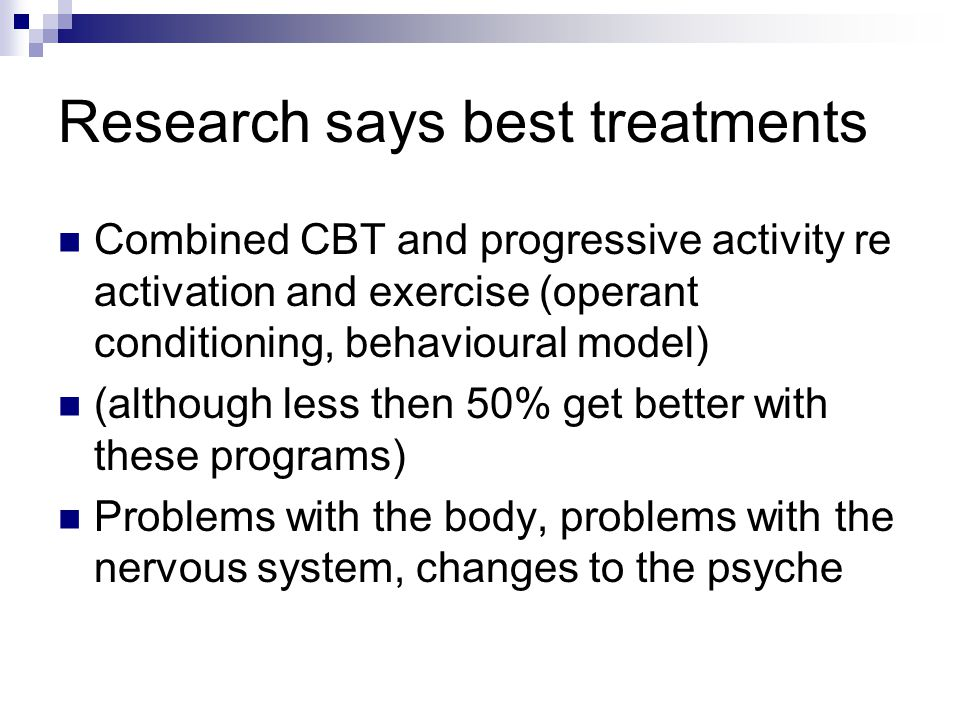 Research says best treatments Combined CBT and progressive activity re activation and exercise (operant conditioning, behavioural model) (although less then 50% get better with these programs) Problems with the body, problems with the nervous system, changes to the psyche