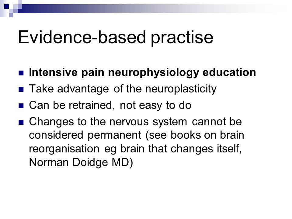 Evidence-based practise Intensive pain neurophysiology education Take advantage of the neuroplasticity Can be retrained, not easy to do Changes to the nervous system cannot be considered permanent (see books on brain reorganisation eg brain that changes itself, Norman Doidge MD)