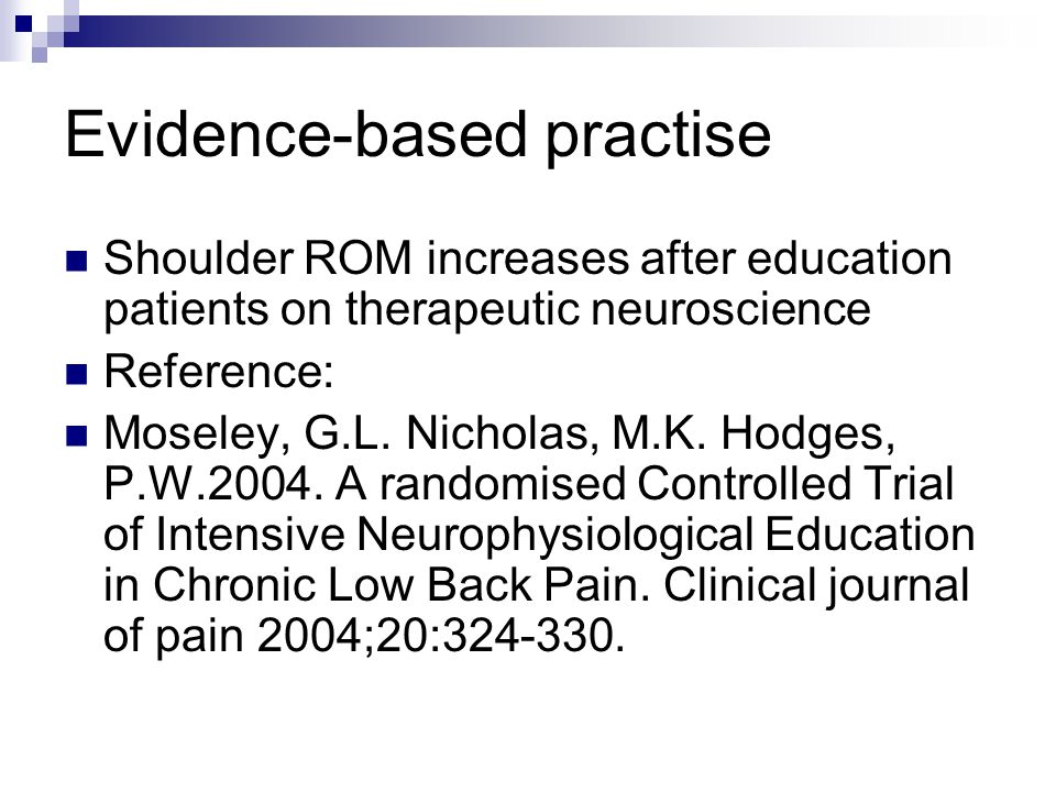 Evidence-based practise Shoulder ROM increases after education patients on therapeutic neuroscience Reference: Moseley, G.L.