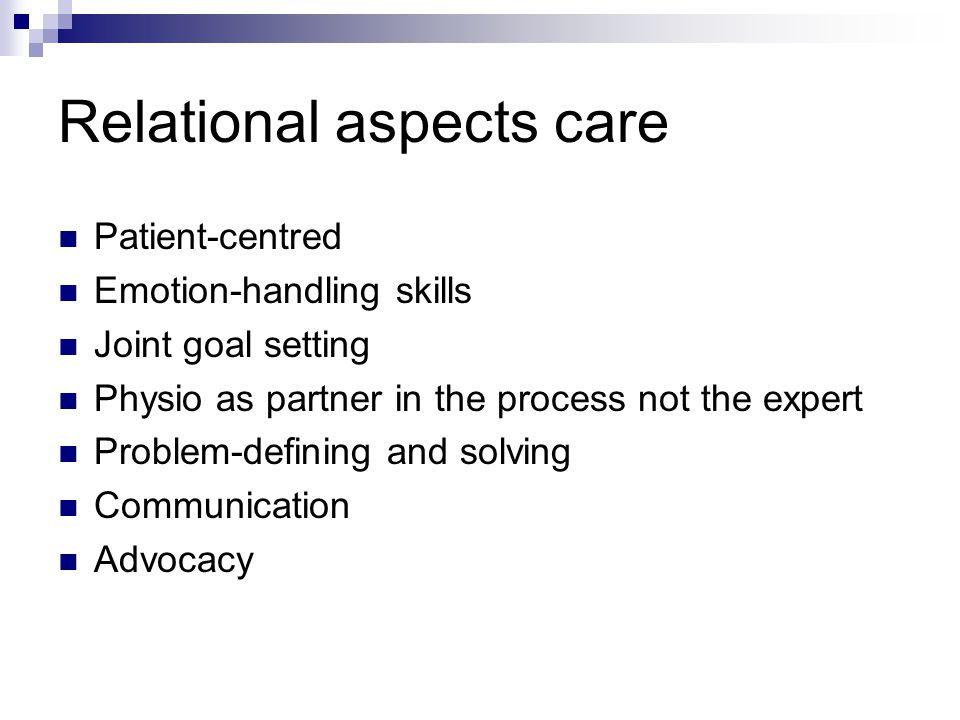 Relational aspects care Patient-centred Emotion-handling skills Joint goal setting Physio as partner in the process not the expert Problem-defining and solving Communication Advocacy