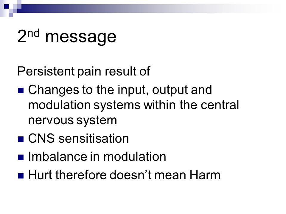 2 nd message Persistent pain result of Changes to the input, output and modulation systems within the central nervous system CNS sensitisation Imbalance in modulation Hurt therefore doesn't mean Harm