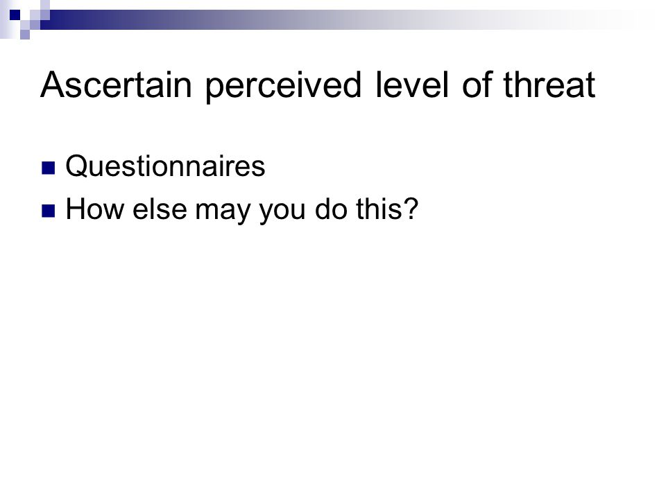 Ascertain perceived level of threat Questionnaires How else may you do this