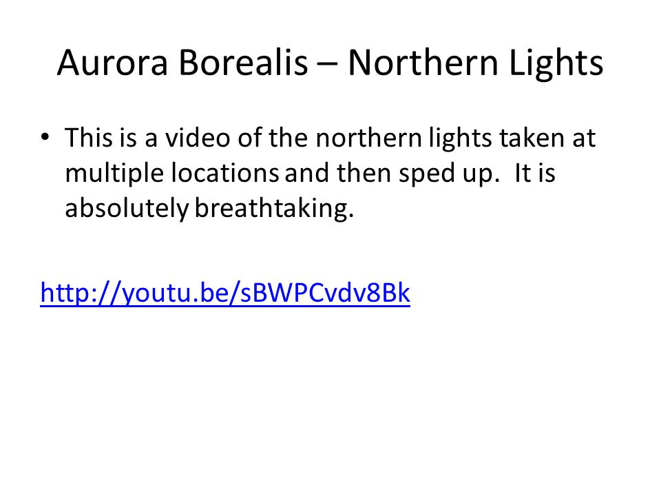 Aurora Borealis – Northern Lights This is a video of the northern lights taken at multiple locations and then sped up. It is absolutely breathtaking.