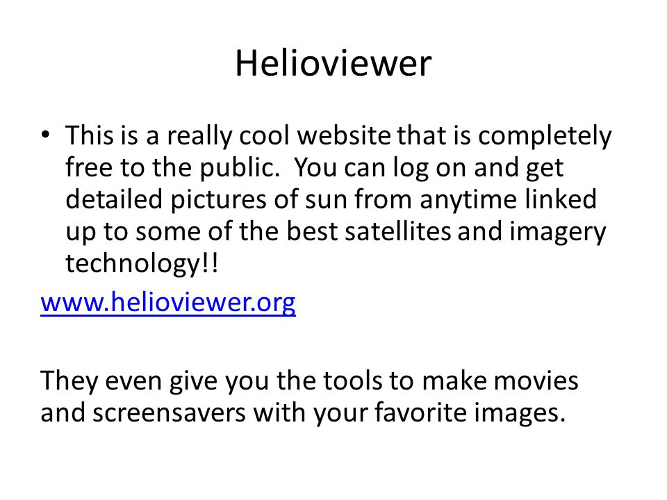 Helioviewer This is a really cool website that is completely free to the public. You can log on and get detailed pictures of sun from anytime linked u