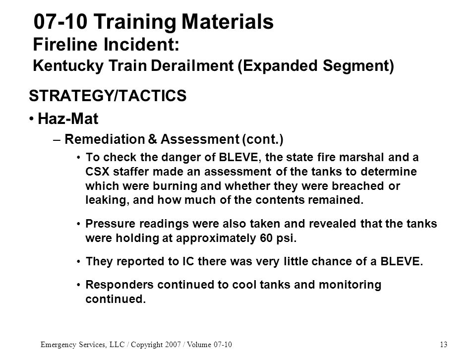Emergency Services, LLC / Copyright 2007 / Volume 07-1013 STRATEGY/TACTICS Haz-Mat –Remediation & Assessment (cont.) To check the danger of BLEVE, the state fire marshal and a CSX staffer made an assessment of the tanks to determine which were burning and whether they were breached or leaking, and how much of the contents remained.