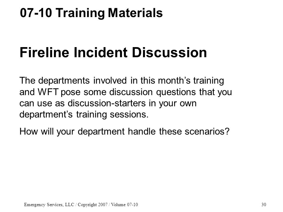 Emergency Services, LLC / Copyright 2007 / Volume 07-1030 Fireline Incident Discussion The departments involved in this month's training and WFT pose some discussion questions that you can use as discussion-starters in your own department's training sessions.