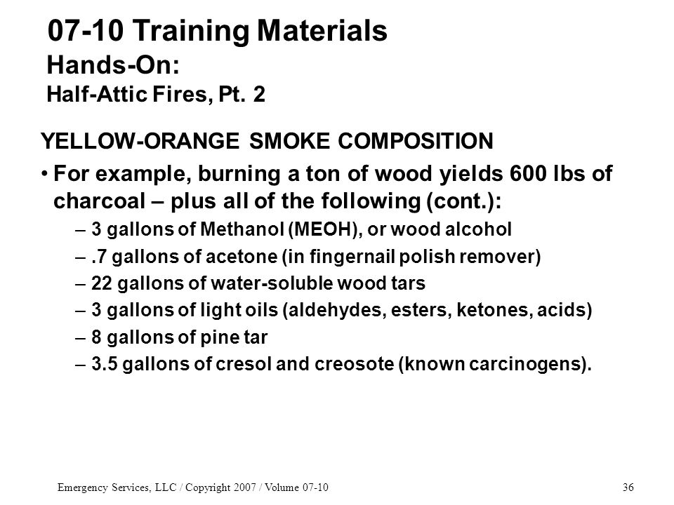 Emergency Services, LLC / Copyright 2007 / Volume 07-1036 YELLOW-ORANGE SMOKE COMPOSITION For example, burning a ton of wood yields 600 lbs of charcoal – plus all of the following (cont.): –3 gallons of Methanol (MEOH), or wood alcohol –.7 gallons of acetone (in fingernail polish remover) –22 gallons of water-soluble wood tars –3 gallons of light oils (aldehydes, esters, ketones, acids) –8 gallons of pine tar –3.5 gallons of cresol and creosote (known carcinogens).