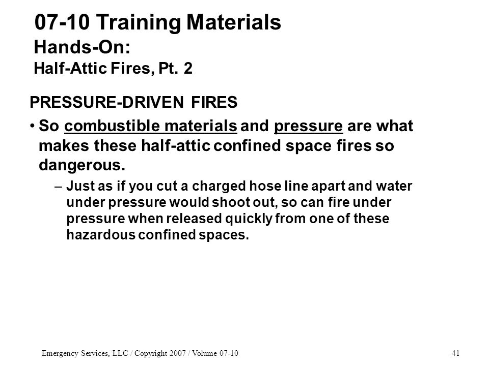 Emergency Services, LLC / Copyright 2007 / Volume 07-1041 PRESSURE-DRIVEN FIRES So combustible materials and pressure are what makes these half-attic confined space fires so dangerous.