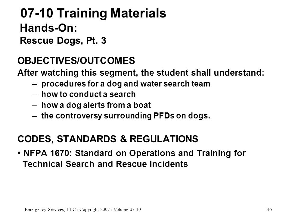 Emergency Services, LLC / Copyright 2007 / Volume 07-1046 OBJECTIVES/OUTCOMES After watching this segment, the student shall understand: – procedures for a dog and water search team – how to conduct a search – how a dog alerts from a boat – the controversy surrounding PFDs on dogs.