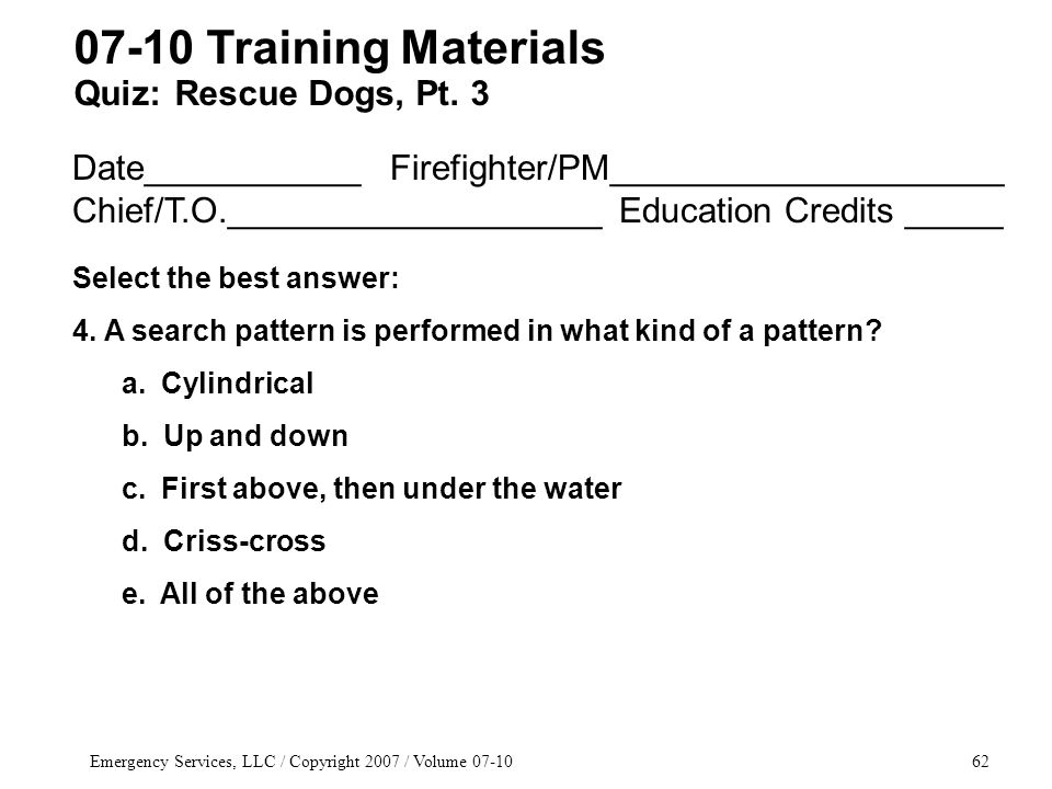 Emergency Services, LLC / Copyright 2007 / Volume 07-1062 Date___________ Firefighter/PM____________________ Chief/T.O.___________________ Education Credits _____ Select the best answer: 4.