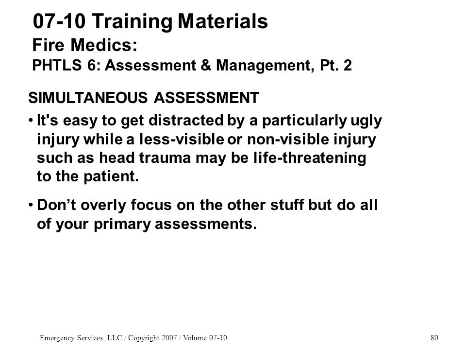 Emergency Services, LLC / Copyright 2007 / Volume 07-1080 Fire Medics: PHTLS 6: Assessment & Management, Pt. 2 07-10 Training Materials SIMULTANEOUS A