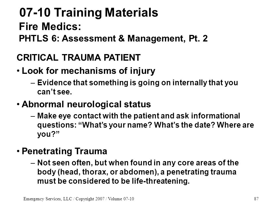 Emergency Services, LLC / Copyright 2007 / Volume 07-1087 Fire Medics: PHTLS 6: Assessment & Management, Pt. 2 07-10 Training Materials CRITICAL TRAUM