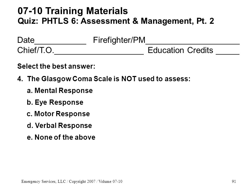 Emergency Services, LLC / Copyright 2007 / Volume 07-1091 Date___________ Firefighter/PM____________________ Chief/T.O.___________________ Education Credits _____ Select the best answer: 4.