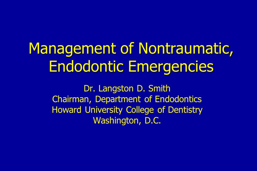 Management of Nontraumatic, Endodontic Emergencies Dr. Langston D. Smith Chairman, Department of Endodontics Howard University College of Dentistry Wa
