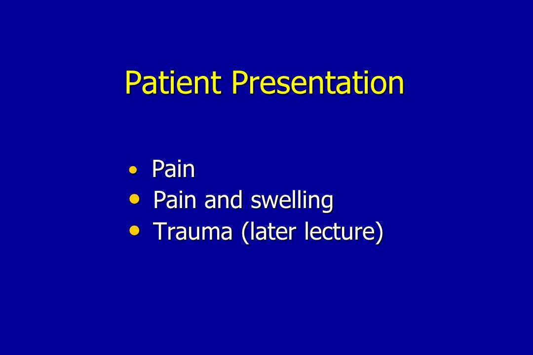 Pain Pain Pain and swelling Pain and swelling Trauma (later lecture) Trauma (later lecture) Patient Presentation