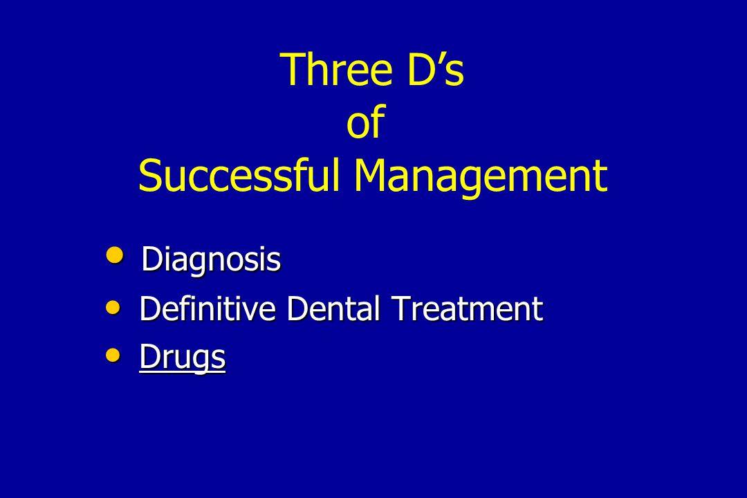 Diagnosis Diagnosis Definitive Dental Treatment Definitive Dental Treatment Drugs Drugs Three D's of Successful Management